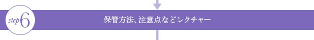 step6 保管方法、注意点などレクチャー