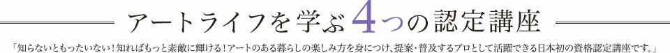 アートライフを学ぶ4つの認定講座 知らないともったいない! 知ればもっとあなたらしさが輝く! アートのある暮らしの楽しみ方を学ぶ日本初の資格認定講座です。